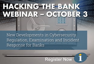 Hacking the Bank Webinar - New Developments in Cybersecurity Regulation, Examination and Incident Response for Banks - Register Now