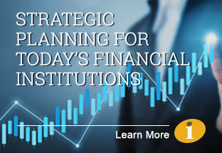 Strategic Planning for Today's Financial Institutions - Learn More