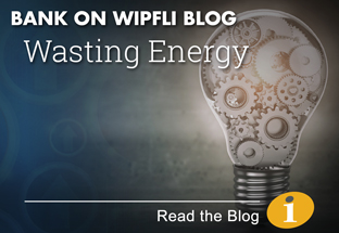 Bank on Wipfli Blog: Wasting Energy